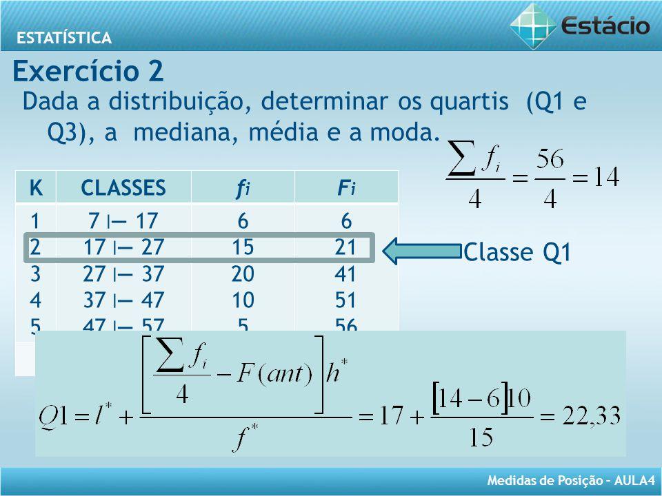 ESTATÍSTICA Medidas de Posição – AULA4 Dada a distribuição, determinar os quartis (Q1 e Q3), a mediana, média e a moda. KCLASSESfifi FiFi 1234512345 7