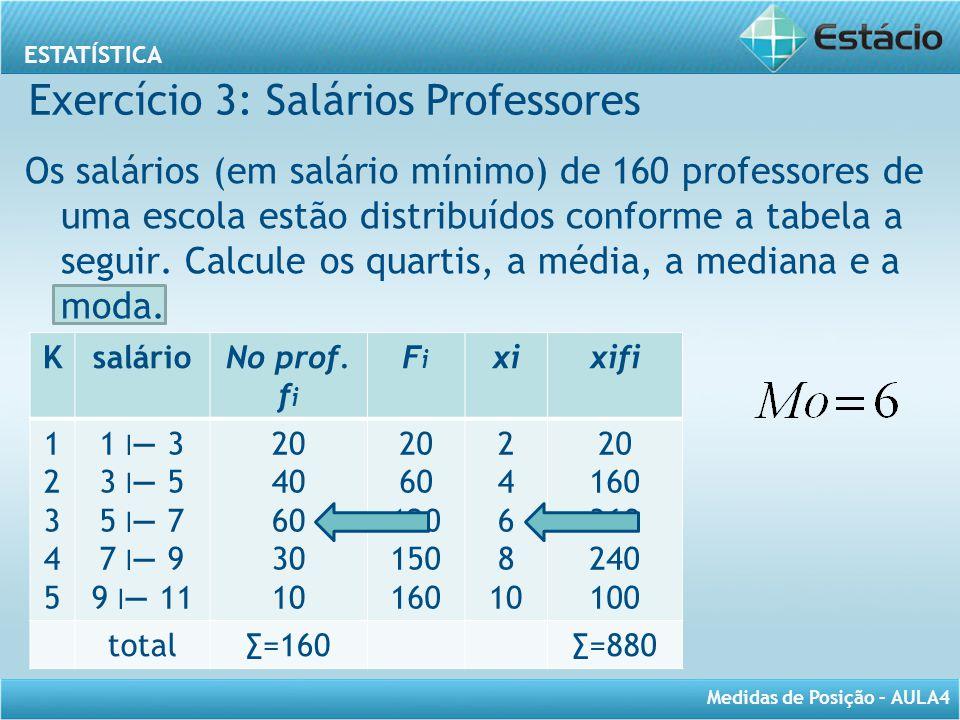 ESTATÍSTICA Medidas de Posição – AULA4 Os salários (em salário mínimo) de 160 professores de uma escola estão distribuídos conforme a tabela a seguir.