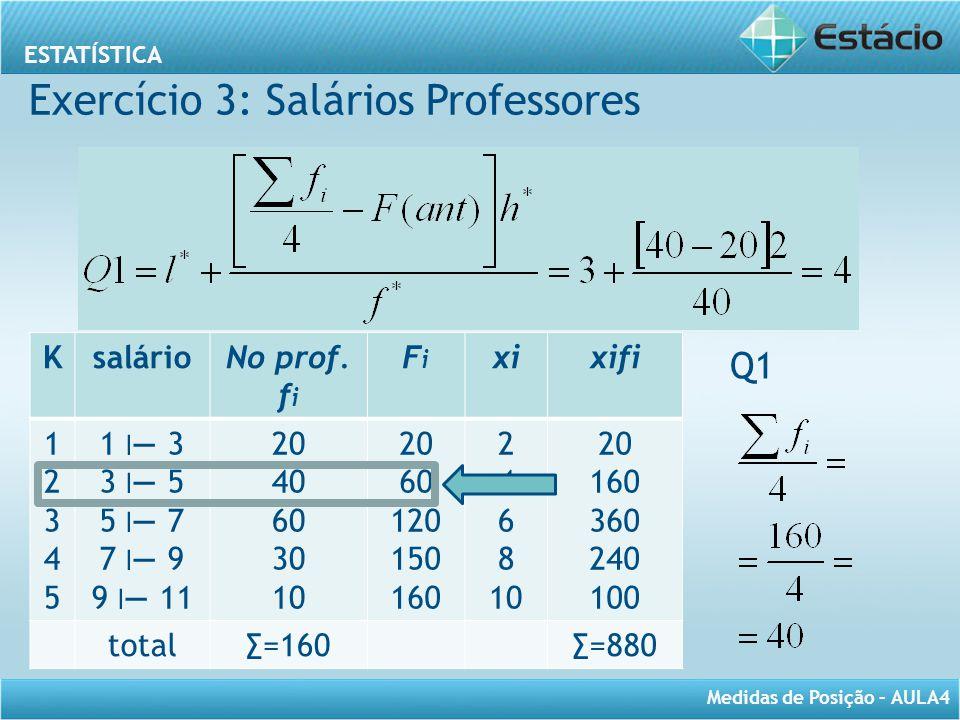 ESTATÍSTICA Medidas de Posição – AULA4 Q1 KsalárioNo prof. f i FiFi xixifi 1234512345 1 ׀ — 3 3 ׀ — 5 5 ׀ — 7 7 ׀ — 9 9 ׀ — 11 20 40 60 30 10 20 60 12