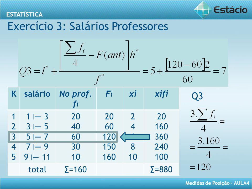 ESTATÍSTICA Medidas de Posição – AULA4 Q3 KsalárioNo prof. f i FiFi xixifi 1234512345 1 ׀ — 3 3 ׀ — 5 5 ׀ — 7 7 ׀ — 9 9 ׀ — 11 20 40 60 30 10 20 60 12