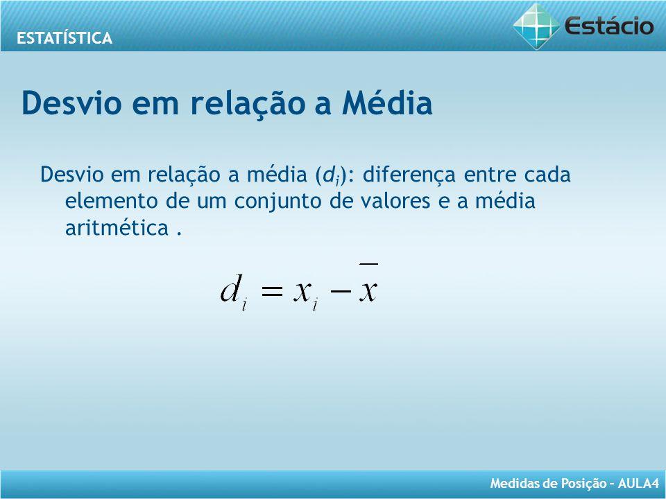 ESTATÍSTICA Medidas de Posição – AULA4 Desvio em relação a Média Desvio em relação a média (d i ): diferença entre cada elemento de um conjunto de val
