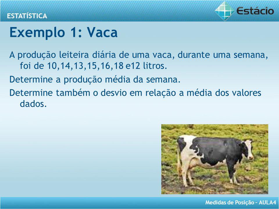 ESTATÍSTICA Medidas de Posição – AULA4 Exemplo 1: Vaca A produção leiteira diária de uma vaca, durante uma semana, foi de 10,14,13,15,16,18 e12 litros