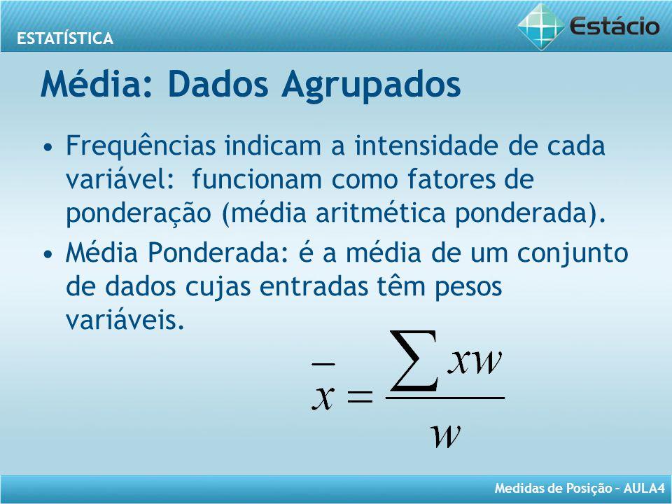 ESTATÍSTICA Medidas de Posição – AULA4 Média: Dados Agrupados Frequências indicam a intensidade de cada variável: funcionam como fatores de ponderação