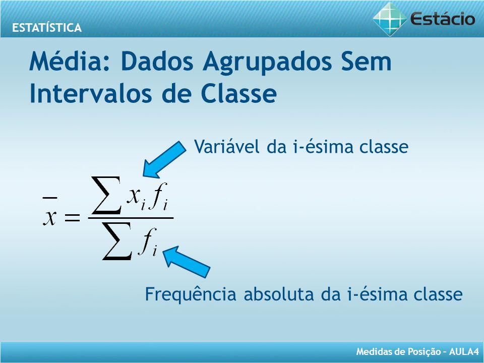 ESTATÍSTICA Medidas de Posição – AULA4 Média: Dados Agrupados Sem Intervalos de Classe Variável da i-ésima classe Frequência absoluta da i-ésima class