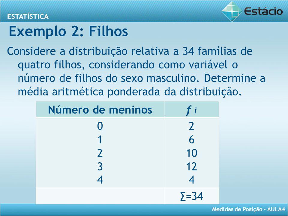 ESTATÍSTICA Medidas de Posição – AULA4 Exemplo 2: Filhos Considere a distribuição relativa a 34 famílias de quatro filhos, considerando como variável