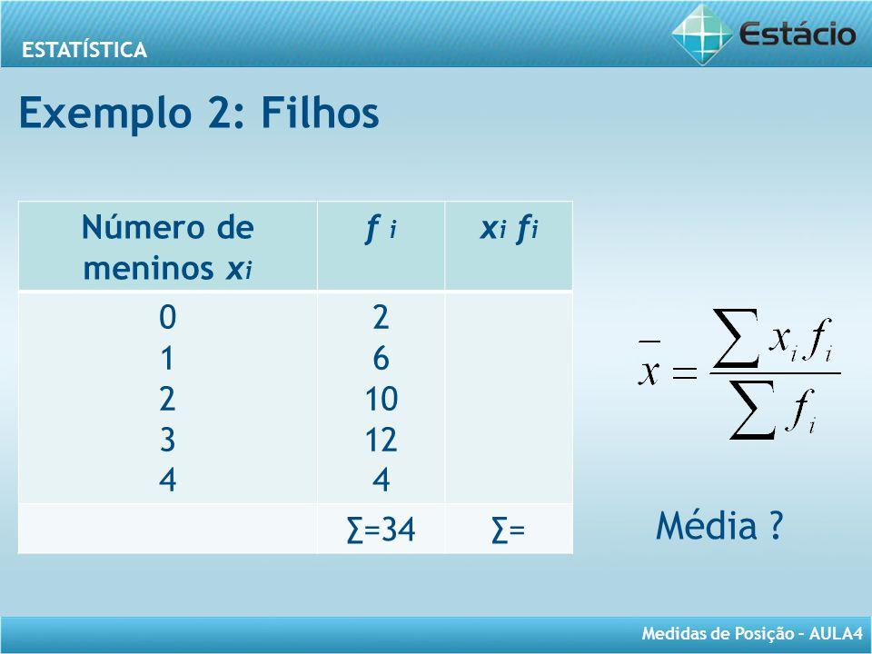 ESTATÍSTICA Medidas de Posição – AULA4 Número de meninos x i f i x i f i 0123401234 2 6 10 12 4 ∑=34∑= Média ? Exemplo 2: Filhos