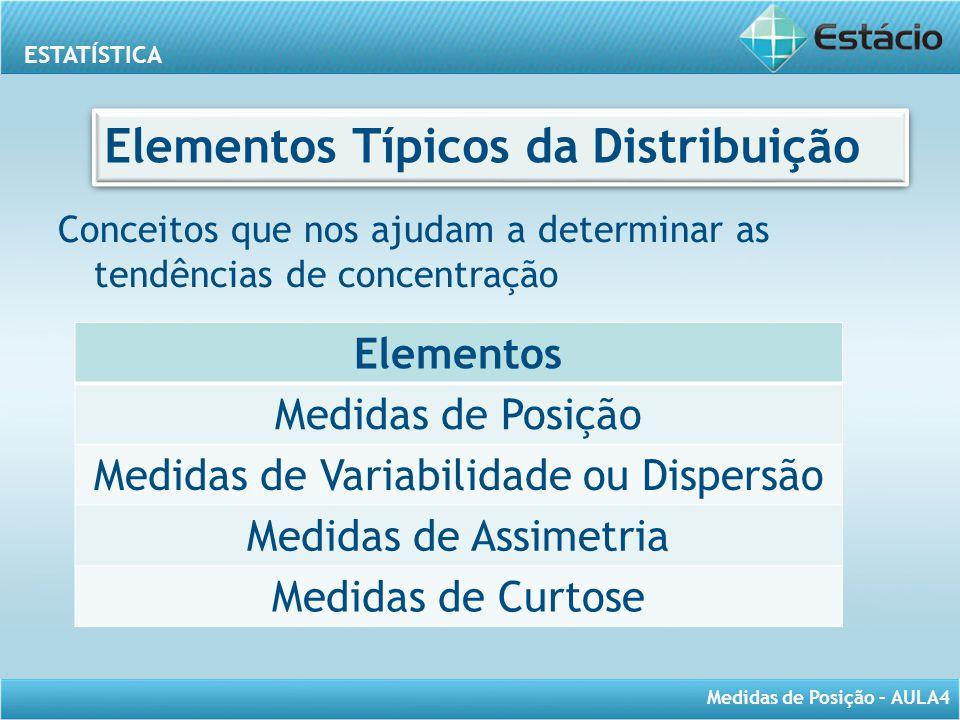ESTATÍSTICA Medidas de Posição – AULA4 Elementos Típicos da Distribuição Conceitos que nos ajudam a determinar as tendências de concentração Elementos