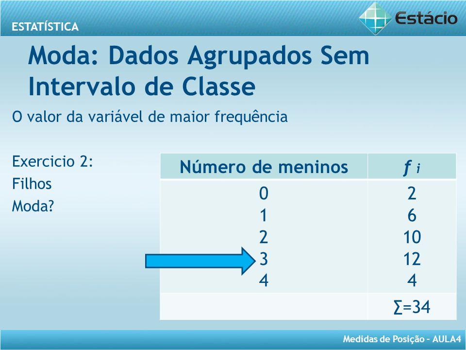 ESTATÍSTICA Medidas de Posição – AULA4 Moda: Dados Agrupados Sem Intervalo de Classe O valor da variável de maior frequência Exercicio 2: Filhos Moda?