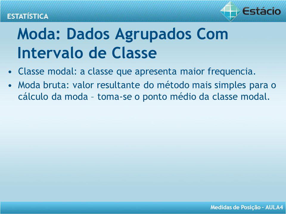 ESTATÍSTICA Medidas de Posição – AULA4 Moda: Dados Agrupados Com Intervalo de Classe Classe modal: a classe que apresenta maior frequencia. Moda bruta