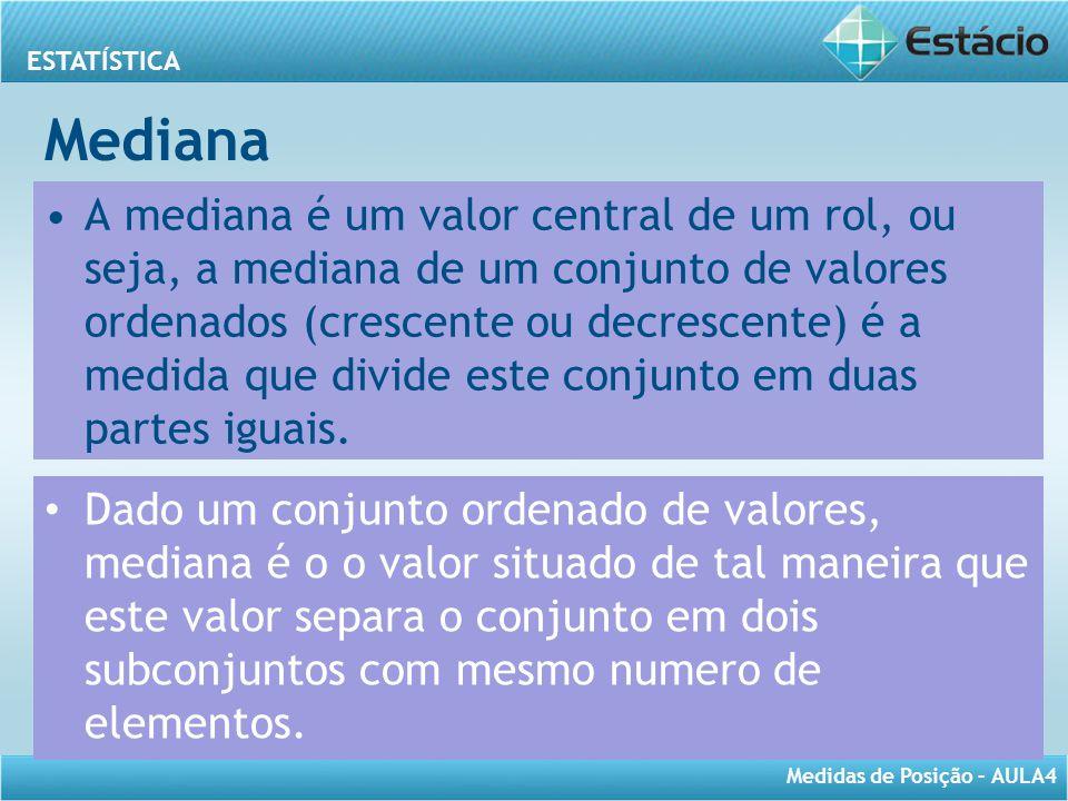 ESTATÍSTICA Medidas de Posição – AULA4 Mediana A mediana é um valor central de um rol, ou seja, a mediana de um conjunto de valores ordenados (crescen
