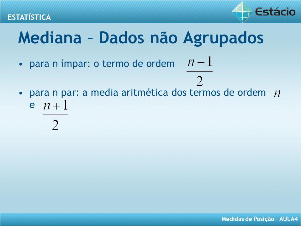 ESTATÍSTICA Medidas de Posição – AULA4 Mediana – Dados não Agrupados para n ímpar: o termo de ordem para n par: a media aritmética dos termos de ordem