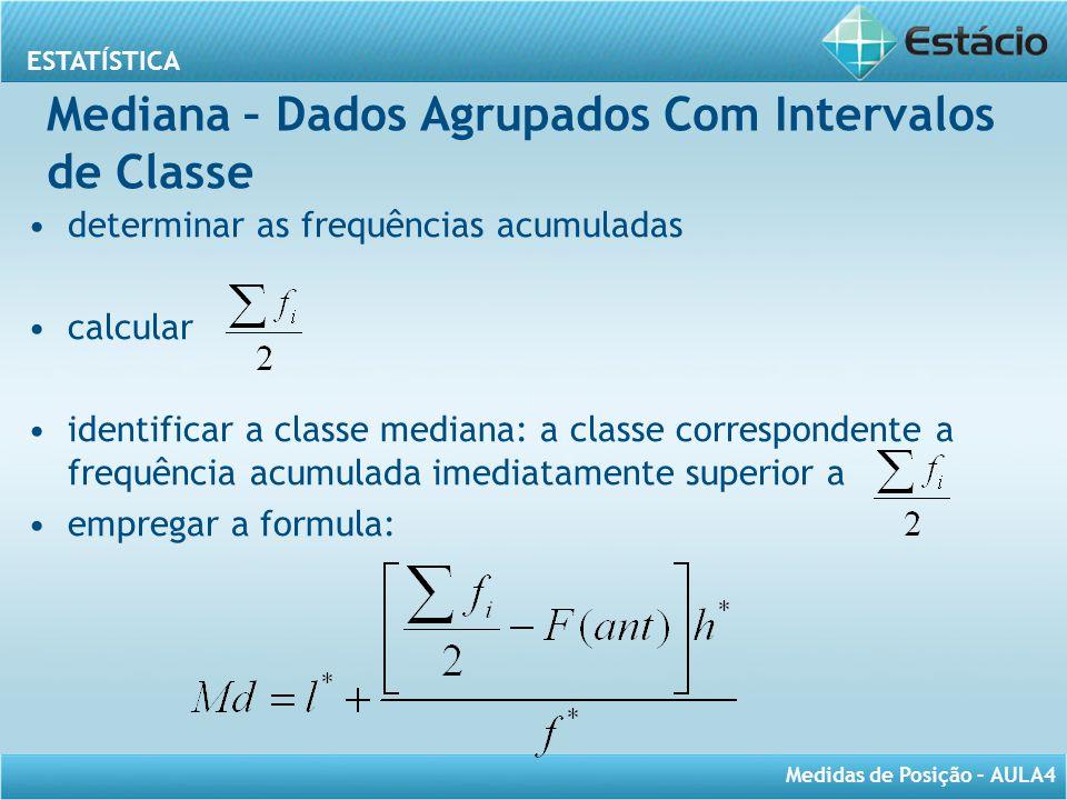 ESTATÍSTICA Medidas de Posição – AULA4 Mediana – Dados Agrupados Com Intervalos de Classe determinar as frequências acumuladas calcular identificar a