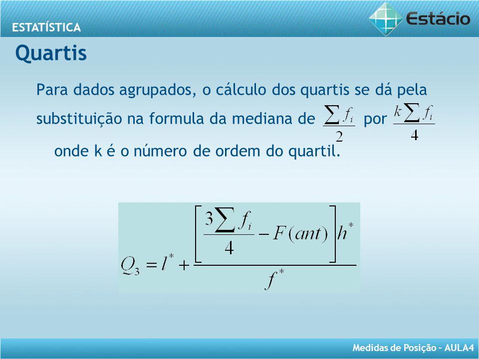 ESTATÍSTICA Medidas de Posição – AULA4 Quartis Para dados agrupados, o cálculo dos quartis se dá pela substituição na formula da mediana de por onde k