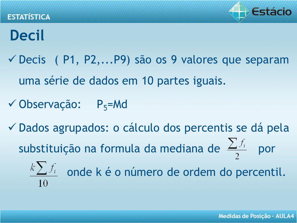 ESTATÍSTICA Medidas de Posição – AULA4 Decil Decis ( P1, P2,...P9) são os 9 valores que separam uma série de dados em 10 partes iguais. Observação: P