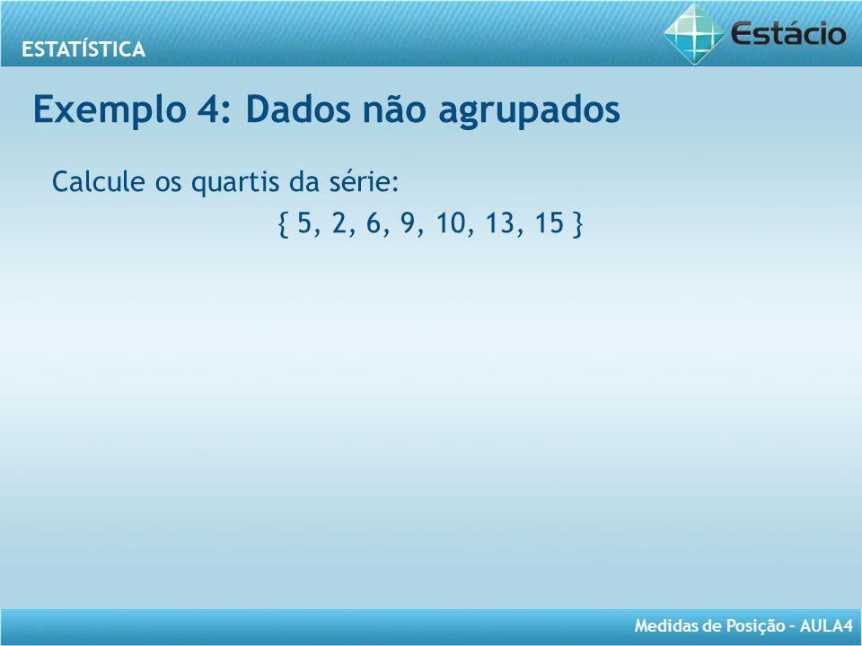 ESTATÍSTICA Medidas de Posição – AULA4 Exemplo 4: Dados não agrupados Calcule os quartis da série: { 5, 2, 6, 9, 10, 13, 15 }
