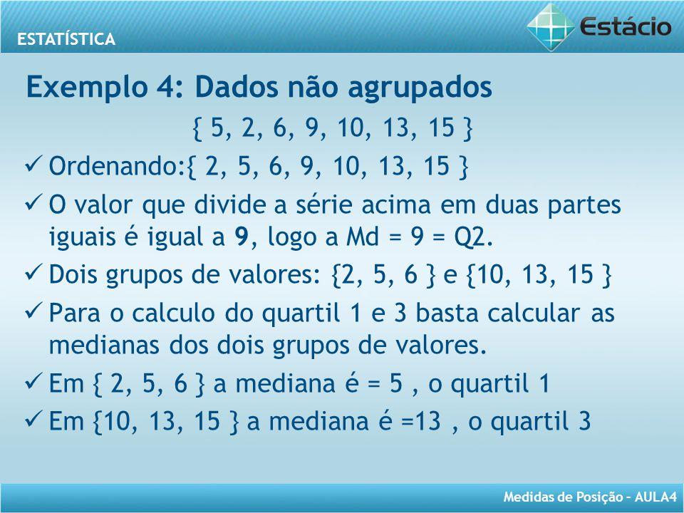 ESTATÍSTICA Medidas de Posição – AULA4 { 5, 2, 6, 9, 10, 13, 15 } Ordenando:{ 2, 5, 6, 9, 10, 13, 15 } O valor que divide a série acima em duas partes