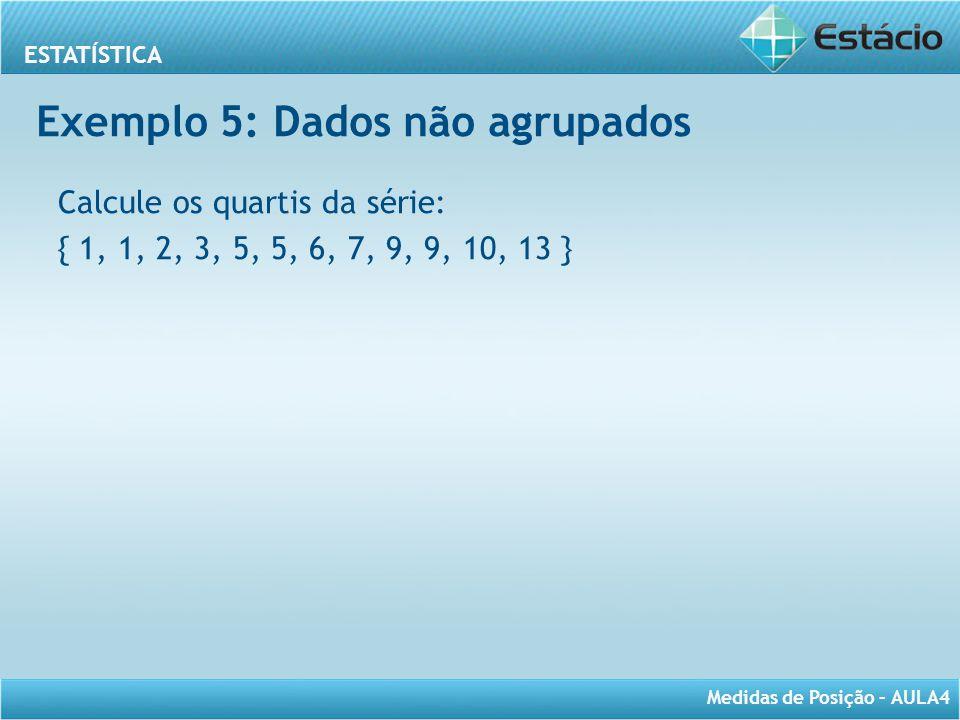 ESTATÍSTICA Medidas de Posição – AULA4 Calcule os quartis da série: { 1, 1, 2, 3, 5, 5, 6, 7, 9, 9, 10, 13 } Exemplo 5: Dados não agrupados