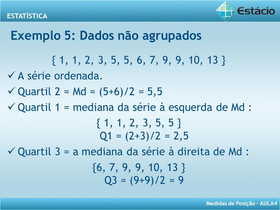 ESTATÍSTICA Medidas de Posição – AULA4 { 1, 1, 2, 3, 5, 5, 6, 7, 9, 9, 10, 13 } A série ordenada. Quartil 2 = Md = (5+6)/2 = 5,5 Quartil 1 = mediana d