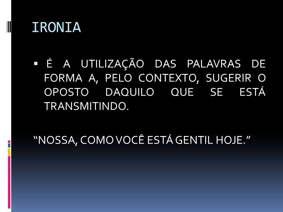 IRONIA  É A UTILIZAÇÃO DAS PALAVRAS DE FORMA A, PELO CONTEXTO, SUGERIR O OPOSTO DAQUILO QUE SE ESTÁ TRANSMITINDO.