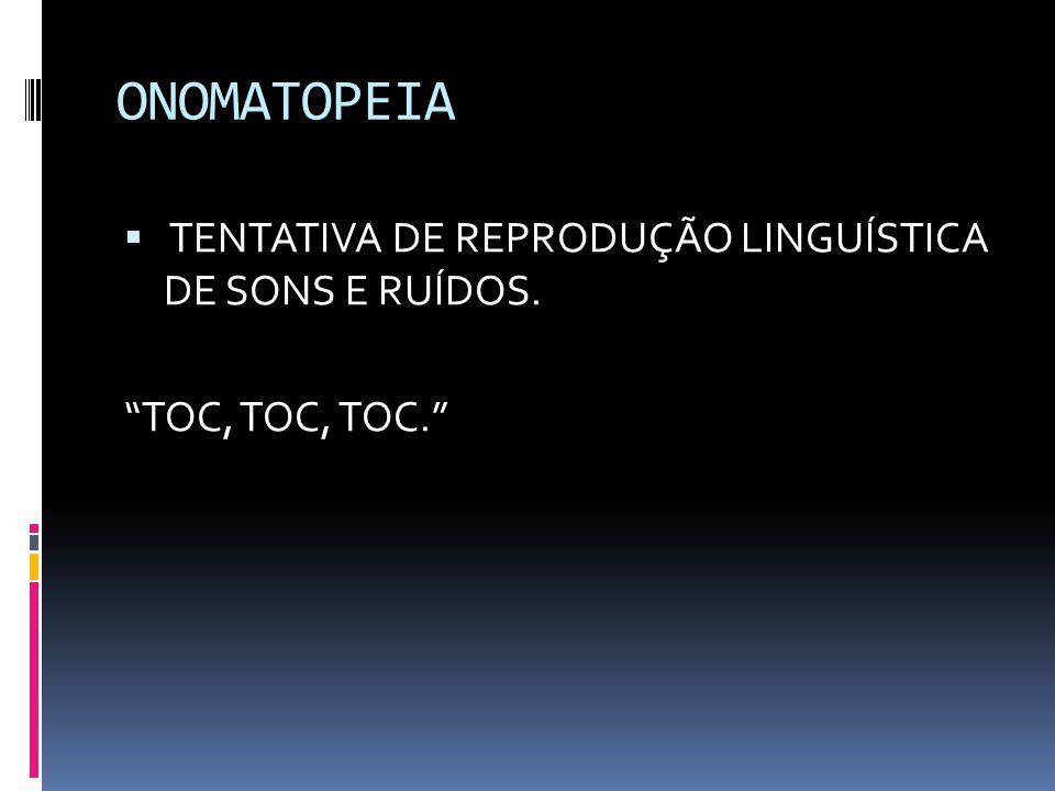ONOMATOPEIA  TENTATIVA DE REPRODUÇÃO LINGUÍSTICA DE SONS E RUÍDOS. TOC, TOC, TOC.