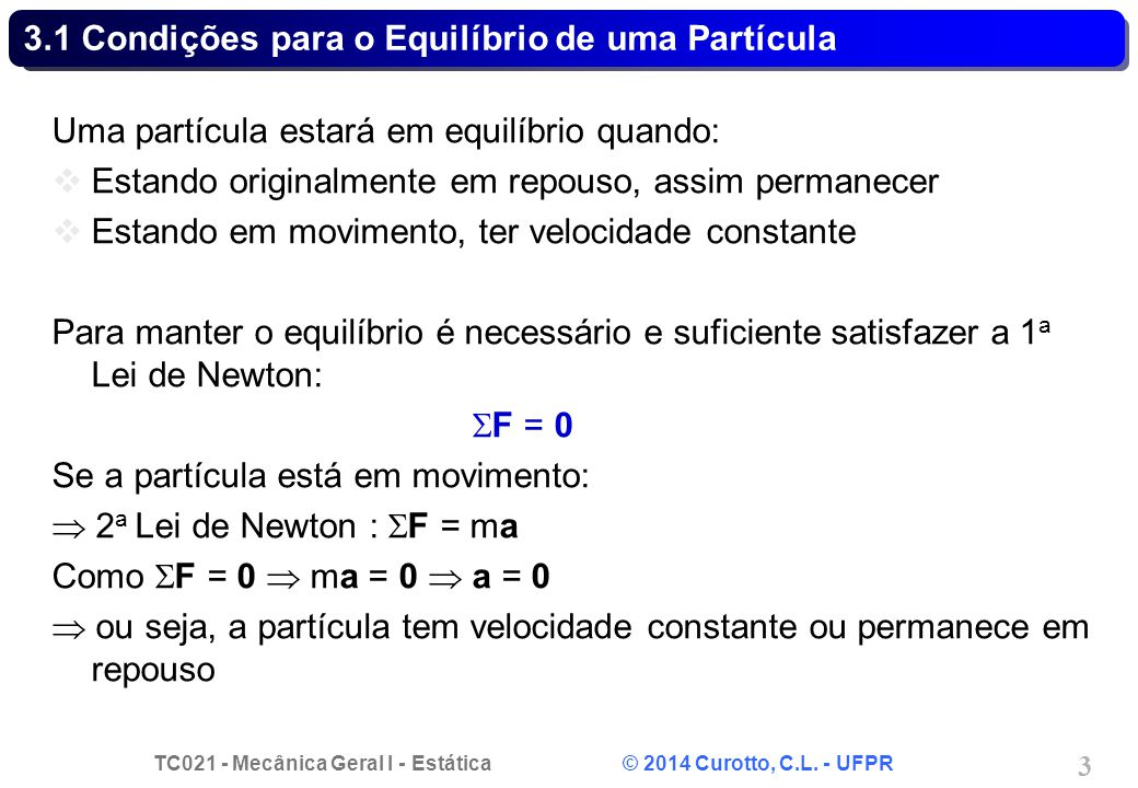 TC021 - Mecânica Geral I - Estática © 2014 Curotto, C.L. - UFPR 3 3.1 Condições para o Equilíbrio de uma Partícula Uma partícula estará em equilíbrio