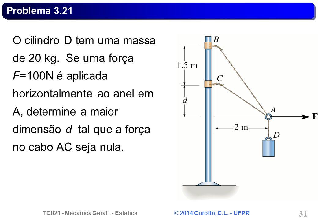 TC021 - Mecânica Geral I - Estática © 2014 Curotto, C.L. - UFPR 31 Problema 3.21 O cilindro D tem uma massa de 20 kg. Se uma força F=100N é aplicada h