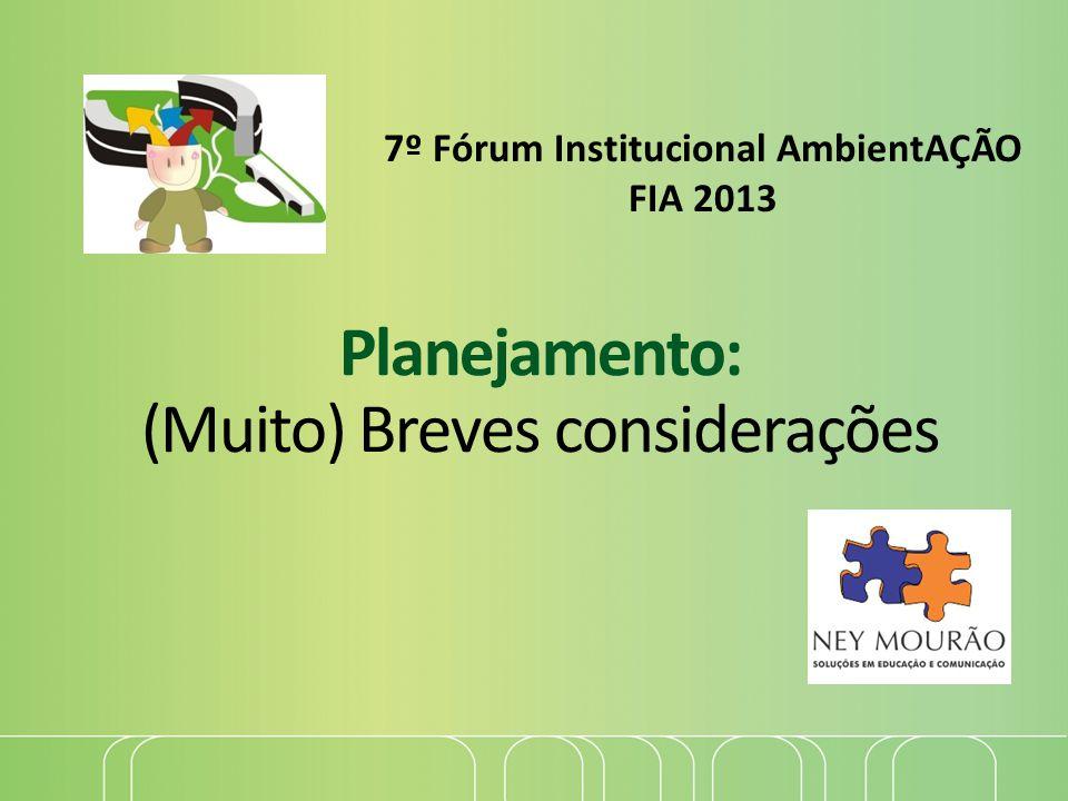 Planejamento: (Muito) Breves considerações 7º Fórum Institucional AmbientAÇÃO FIA 2013