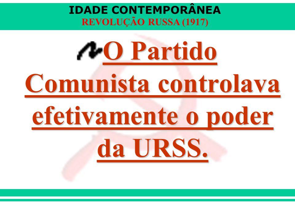 IDADE CONTEMPORÂNEA REVOLUÇÃO RUSSA (1917) O Partido Comunista controlava efetivamente o poder da URSS.