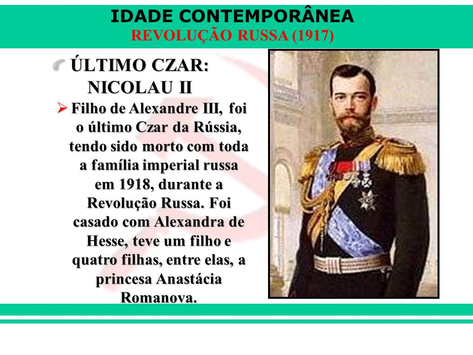 IDADE CONTEMPORÂNEA REVOLUÇÃO RUSSA (1917) ÚLTIMO CZAR: NICOLAU II  Filho de Alexandre III, foi o último Czar da Rússia, tendo sido morto com toda a