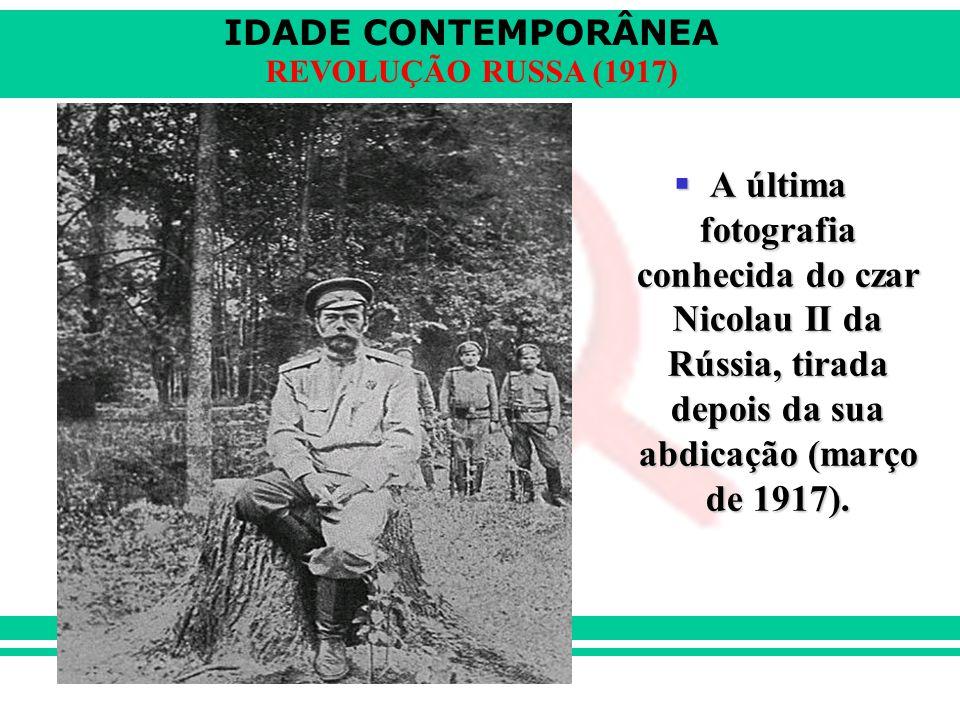 IDADE CONTEMPORÂNEA REVOLUÇÃO RUSSA (1917)  A última fotografia conhecida do czar Nicolau II da Rússia, tirada depois da sua abdicação (março de 1917