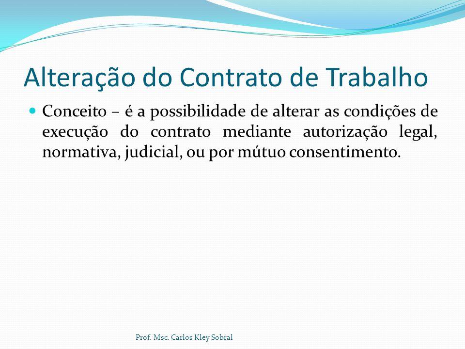Alteração do Contrato de Trabalho Espécies de Alteração Quanto a origem - Obrigatório – decorrente de lei, decisão judicial ou norma coletiva, não admite o concurso de vontade das partes, são cogentes.