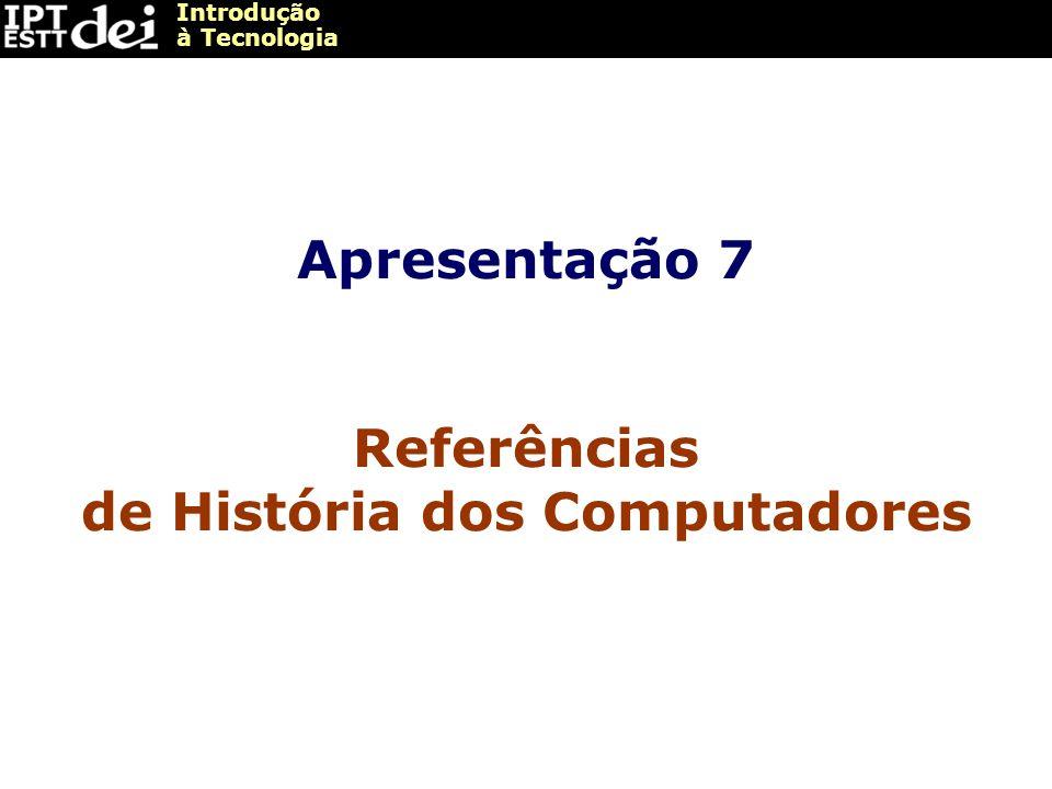 Introdução à Tecnologia Apresentação 7 Referências de História dos Computadores