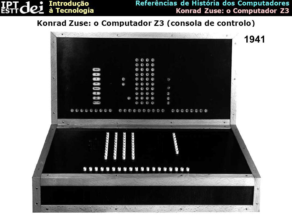 Introdução à Tecnologia Referências de História dos Computadores Konrad Zuse: o Computador Z3 Konrad Zuse: o Computador Z3 (consola de controlo) 1941