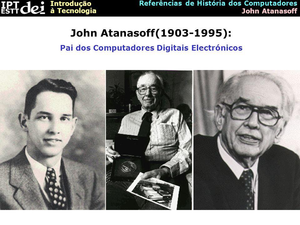 Introdução à Tecnologia Referências de História dos Computadores John Atanasoff John Atanasoff(1903-1995): Pai dos Computadores Digitais Electrónicos