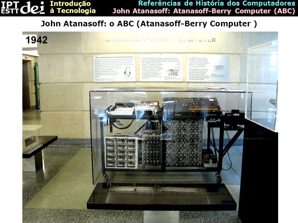 Introdução à Tecnologia Referências de História dos Computadores John Atanasoff: Atanasoff-Berry Computer (ABC) John Atanasoff: o ABC (Atanasoff-Berry