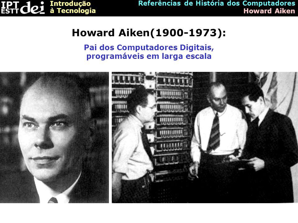 Introdução à Tecnologia Referências de História dos Computadores Howard Aiken Howard Aiken(1900-1973): Pai dos Computadores Digitais, programáveis em