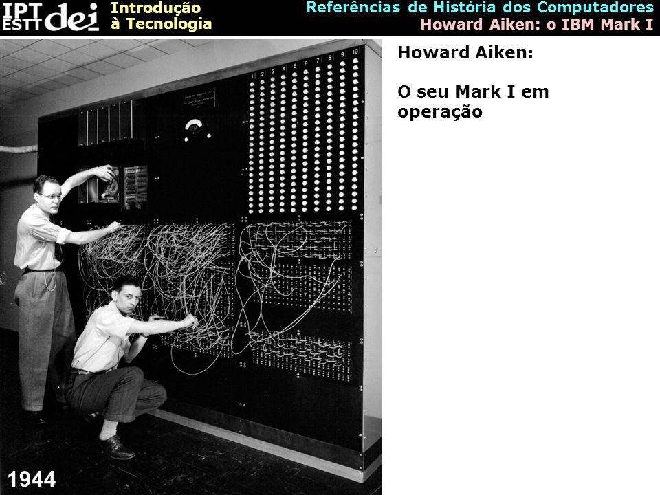 Introdução à Tecnologia Referências de História dos Computadores Howard Aiken: o IBM Mark I Howard Aiken: O seu Mark I em operação 1944