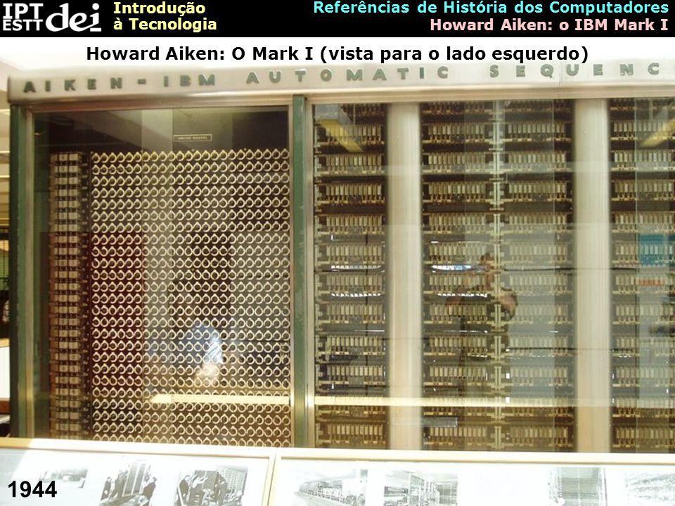 Introdução à Tecnologia Referências de História dos Computadores Howard Aiken: o IBM Mark I Howard Aiken: O Mark I (vista para o lado esquerdo) 1944