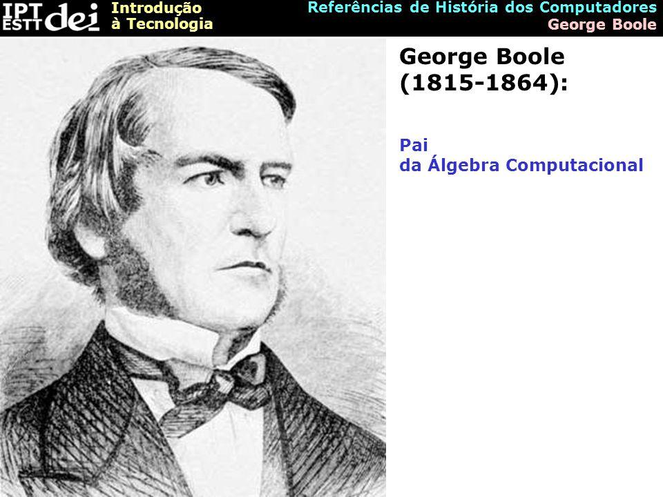Introdução à Tecnologia Referências de História dos Computadores George Boole George Boole (1815-1864): Pai da Álgebra Computacional