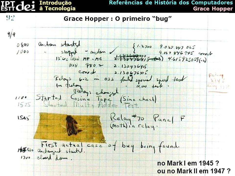 """Introdução à Tecnologia Referências de História dos Computadores Grace Hopper Grace Hopper : O primeiro """"bug"""" no Mark I em 1945 ? ou no Mark II em 194"""