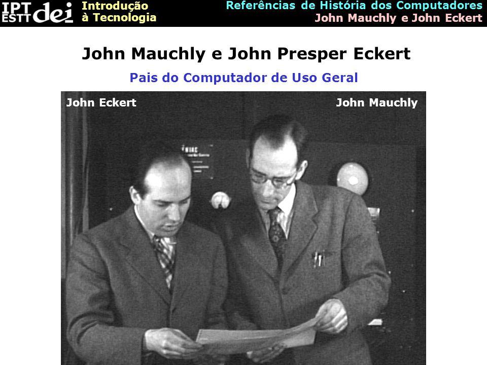 Introdução à Tecnologia Referências de História dos Computadores John Mauchly e John Eckert John Mauchly e John Presper Eckert Pais do Computador de U