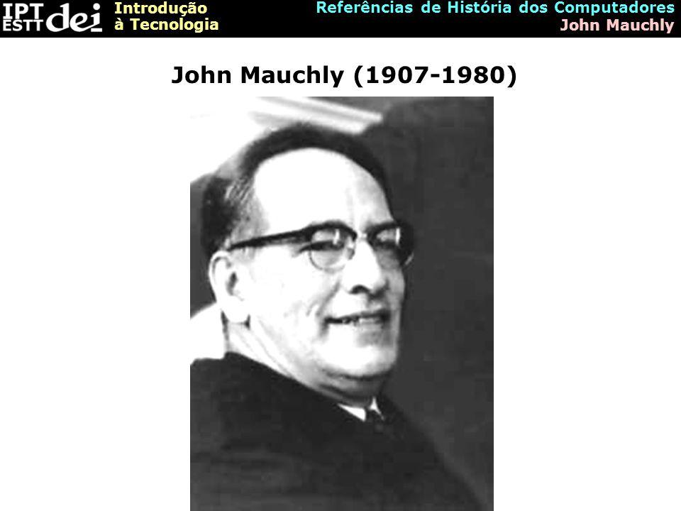Introdução à Tecnologia Referências de História dos Computadores John Mauchly John Mauchly (1907-1980)