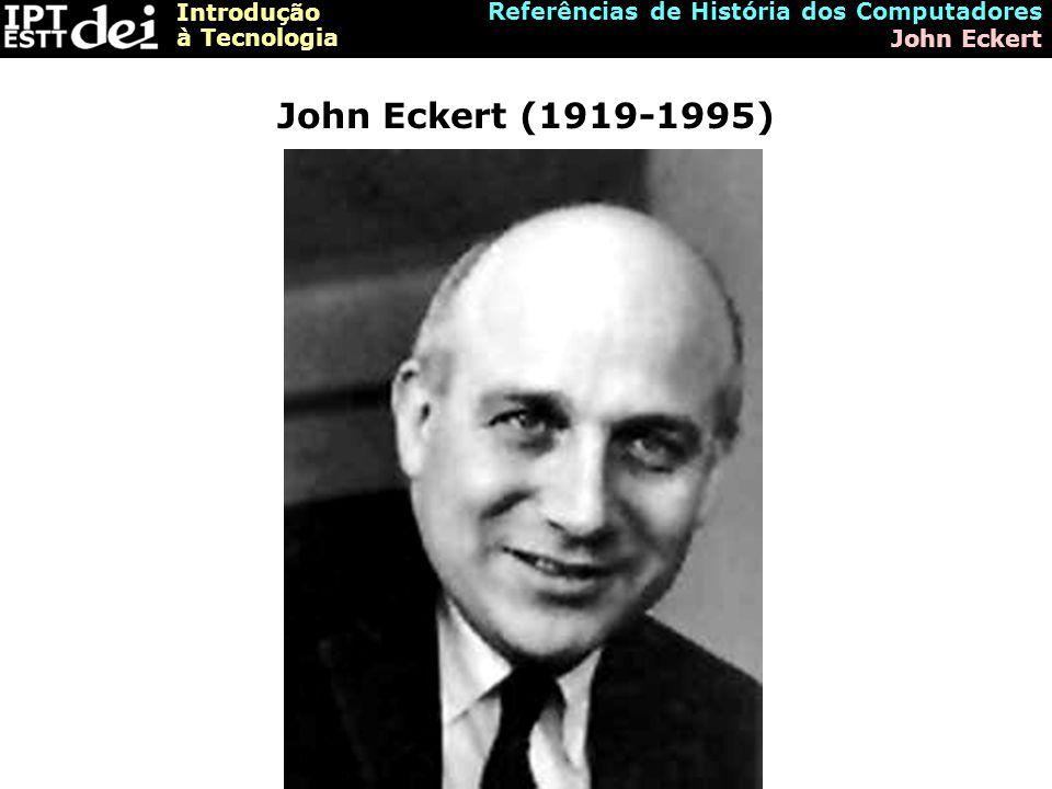 Introdução à Tecnologia Referências de História dos Computadores John Eckert John Eckert (1919-1995)