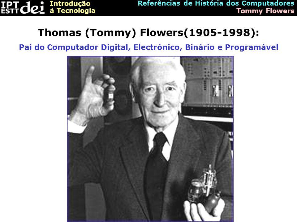 Introdução à Tecnologia Referências de História dos Computadores Tommy Flowers Thomas (Tommy) Flowers(1905-1998): Pai do Computador Digital, Electróni