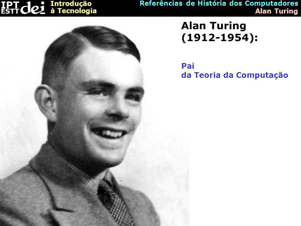 Introdução à Tecnologia Referências de História dos Computadores Alan Turing Alan Turing (1912-1954): Pai da Teoria da Computação