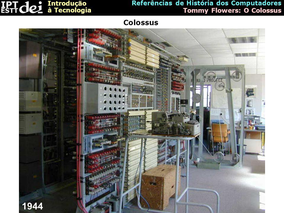 Introdução à Tecnologia Referências de História dos Computadores Tommy Flowers: O Colossus Colossus 1944