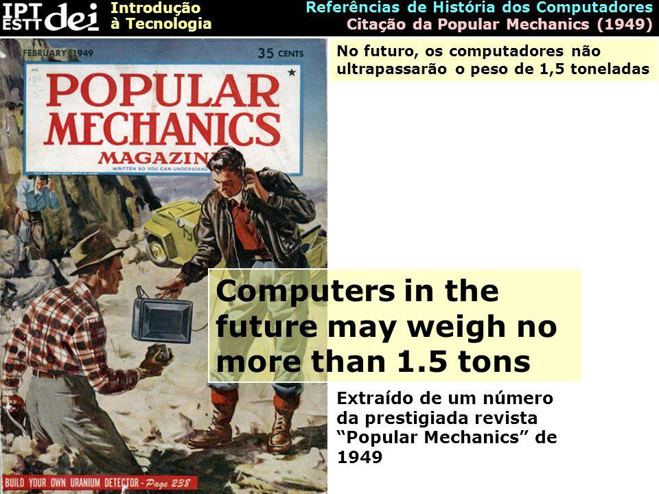 Introdução à Tecnologia Referências de História dos Computadores Citação da Popular Mechanics (1949) Computers in the future may weigh no more than 1.