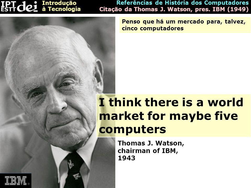 Introdução à Tecnologia Referências de História dos Computadores Citação da Thomas J. Watson, pres. IBM (1949) I think there is a world market for may