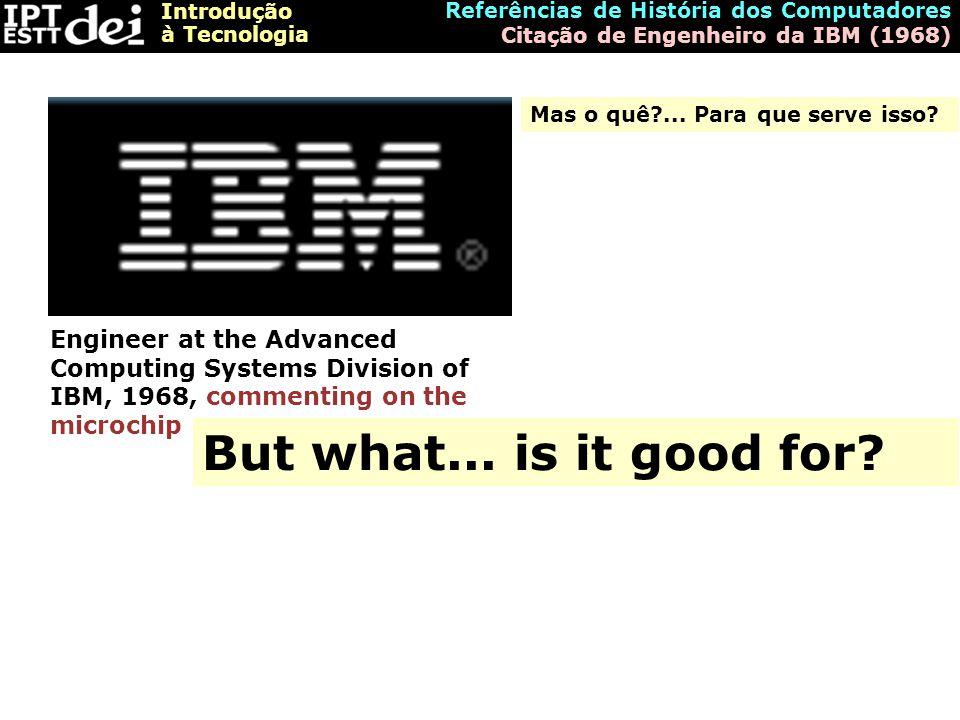 Introdução à Tecnologia Referências de História dos Computadores Citação de Engenheiro da IBM (1968) But what... is it good for? Engineer at the Advan