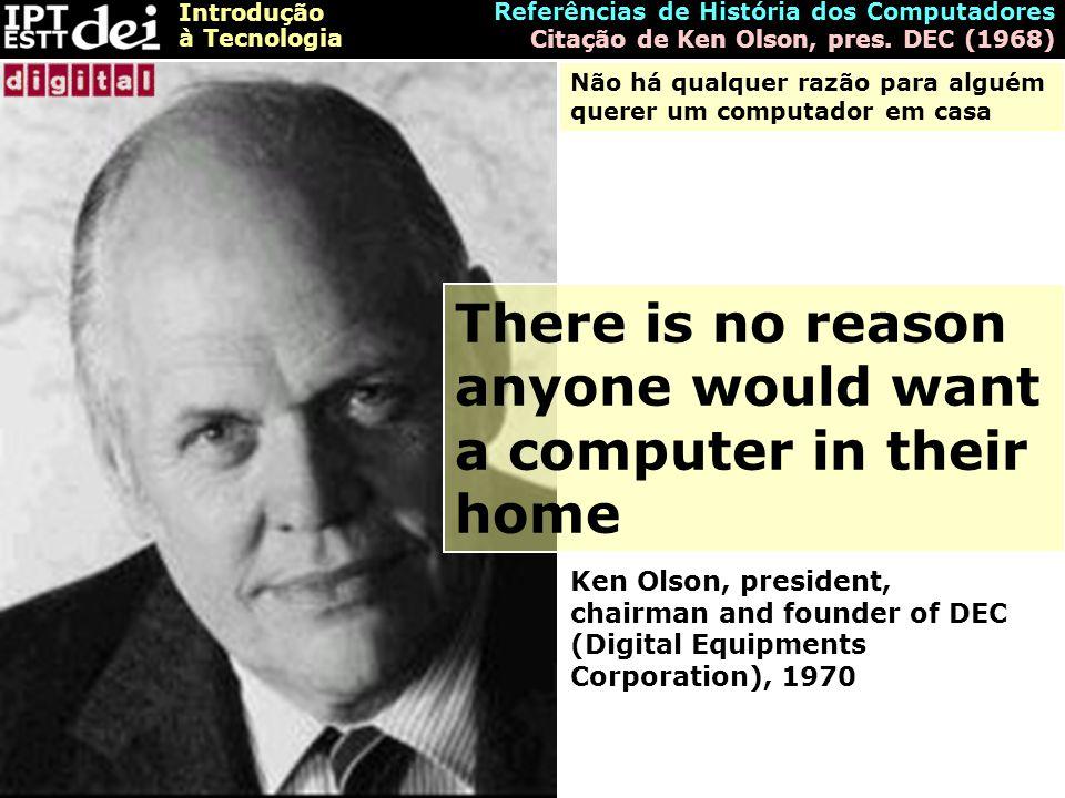 Introdução à Tecnologia Referências de História dos Computadores Citação de Ken Olson, pres. DEC (1968) There is no reason anyone would want a compute